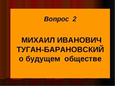 Вопрос 2 МИХАИЛ ИВАНОВИЧ ТУГАН-БАРАНОВСКИЙ о будущем обществе