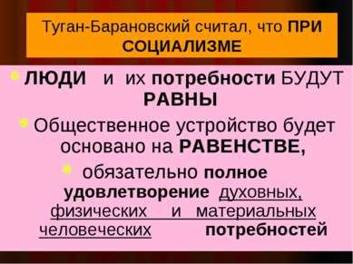 Туган-Барановский считал, что ПРИ СОЦИАЛИЗМЕ ЛЮДИ и их потребности БУДУТ РАВН...
