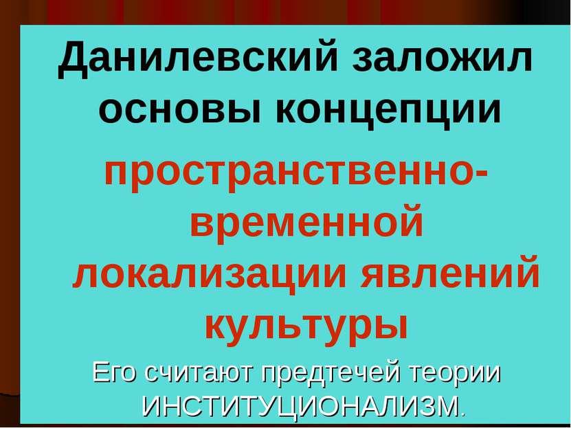 Данилевский заложил основы концепции пространственно- временной локализации я...