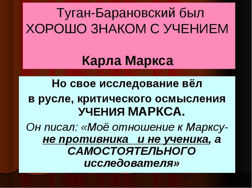 Туган-Барановский был ХОРОШО ЗНАКОМ С УЧЕНИЕМ Карла Маркса Но свое исследован...