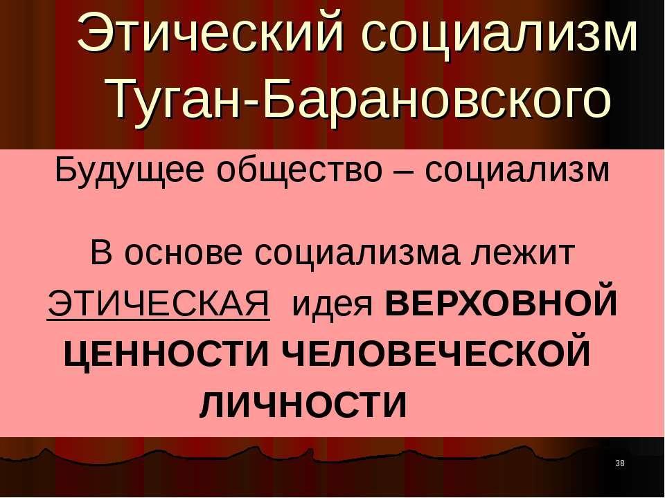 Этический социализм Туган-Барановского Будущее общество – социализм В основе ...