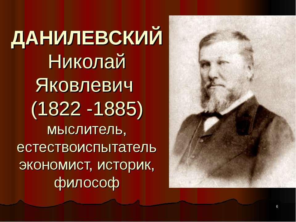 ДАНИЛЕВСКИЙ Николай Яковлевич (1822 -1885) мыслитель, естествоиспытатель экон...