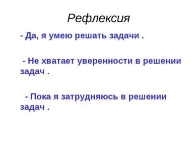 Рефлексия - Да, я умею решать задачи . - Не хватает уверенности в решении зад...