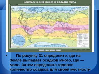 По рисунку31 определите, где на Земле выпадает осадков много, где— ма...