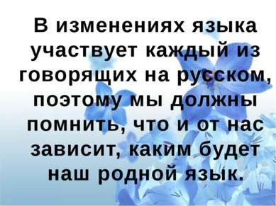 В изменениях языка участвует каждый из говорящих на русском, поэтому мы должн...