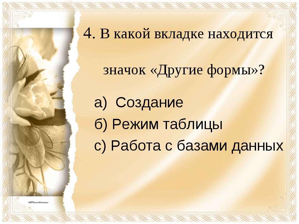4. В какой вкладке находится значок «Другие формы»? а) Создание б) Режим табл...