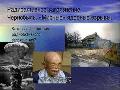 Радиоактивное загрязнение. Чернобыль. «Мирные» ядерные взрывы. Каковы последс...
