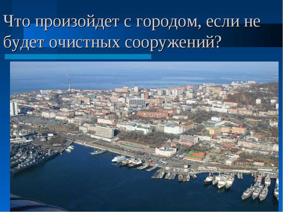 Что произойдет с городом, если не будет очистных сооружений?