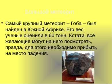 Самый крупный метеорит – Гоба – был найден в Южной Африке. Его вес ученые оце...