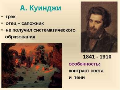 А. Куинджи грек отец – сапожник не получил систематического образования особе...