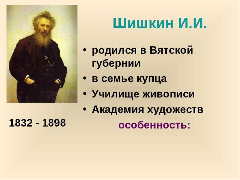 Шишкин И.И. родился в Вятской губернии в семье купца Училище живописи Академи...