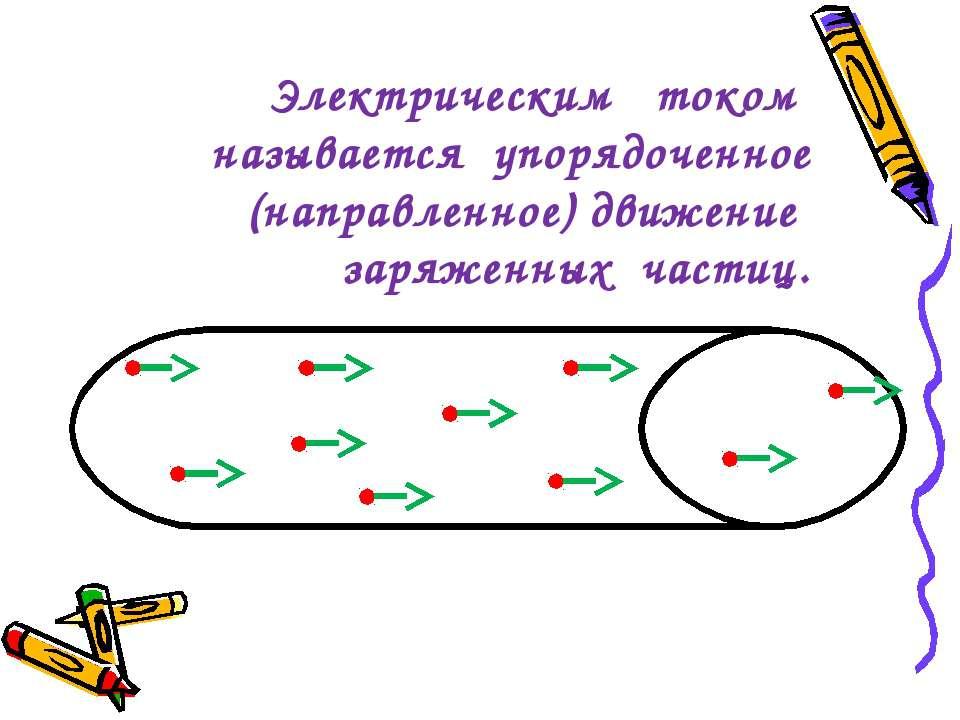 Электрическим током называется упорядоченное (направленное) движение заряженн...