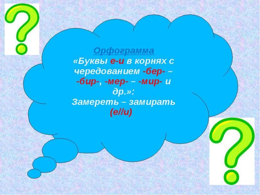 Орфограмма «Буквы е-и в корнях с чередованием -бер- – -бир-, -мер- – -мир- и ...