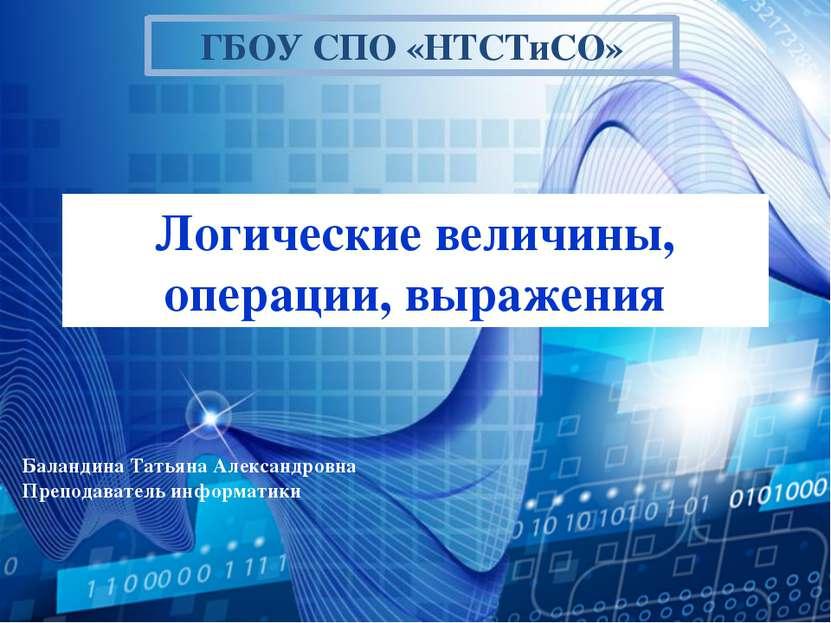Логические величины, операции, выражения ГБОУ СПО «НТСТиСО» Баландина Татьяна...