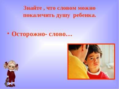 Знайте , что словом можно покалечить душу ребенка. Осторожно- слово…