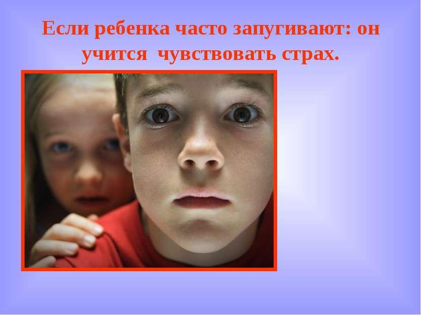 Если ребенка часто запугивают: он учится чувствовать страх.