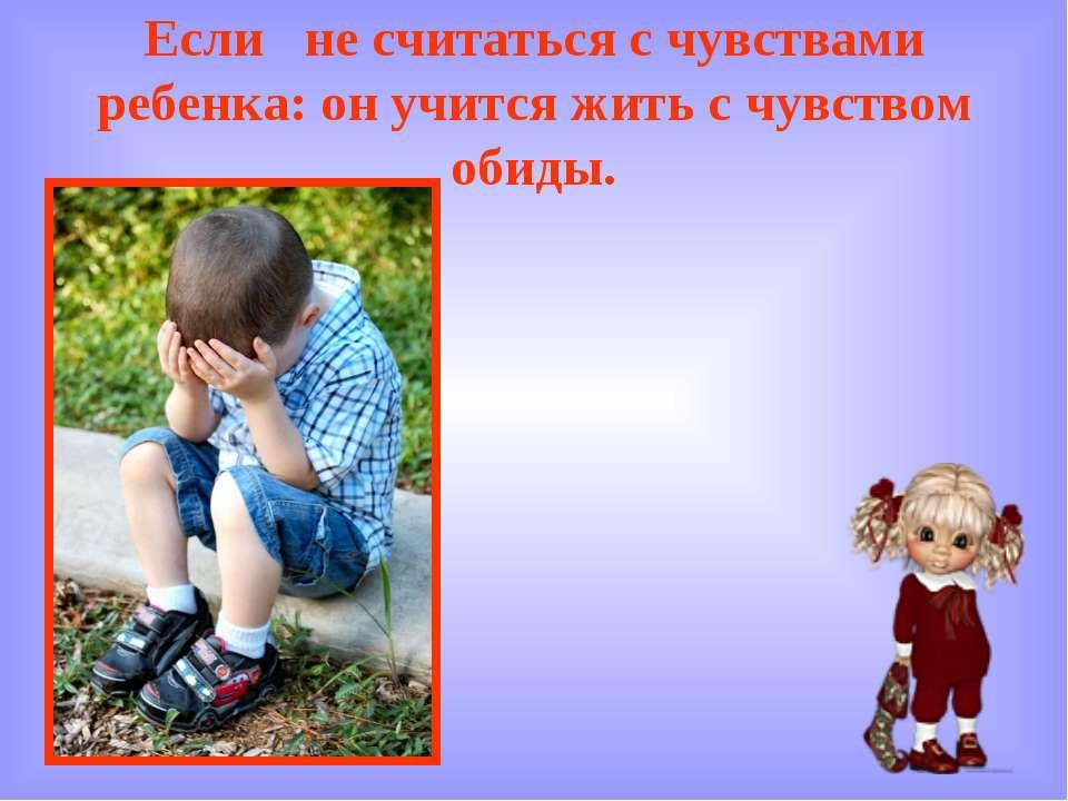 Если не считаться с чувствами ребенка: он учится жить с чувством обиды.