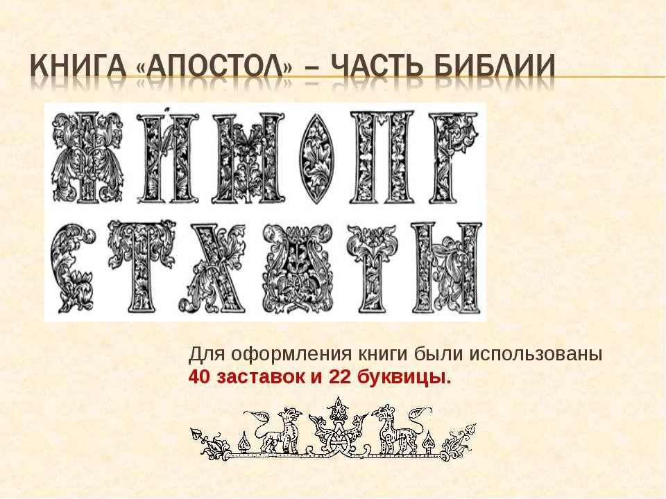 Для оформления книги были использованы 40 заставок и 22 буквицы.