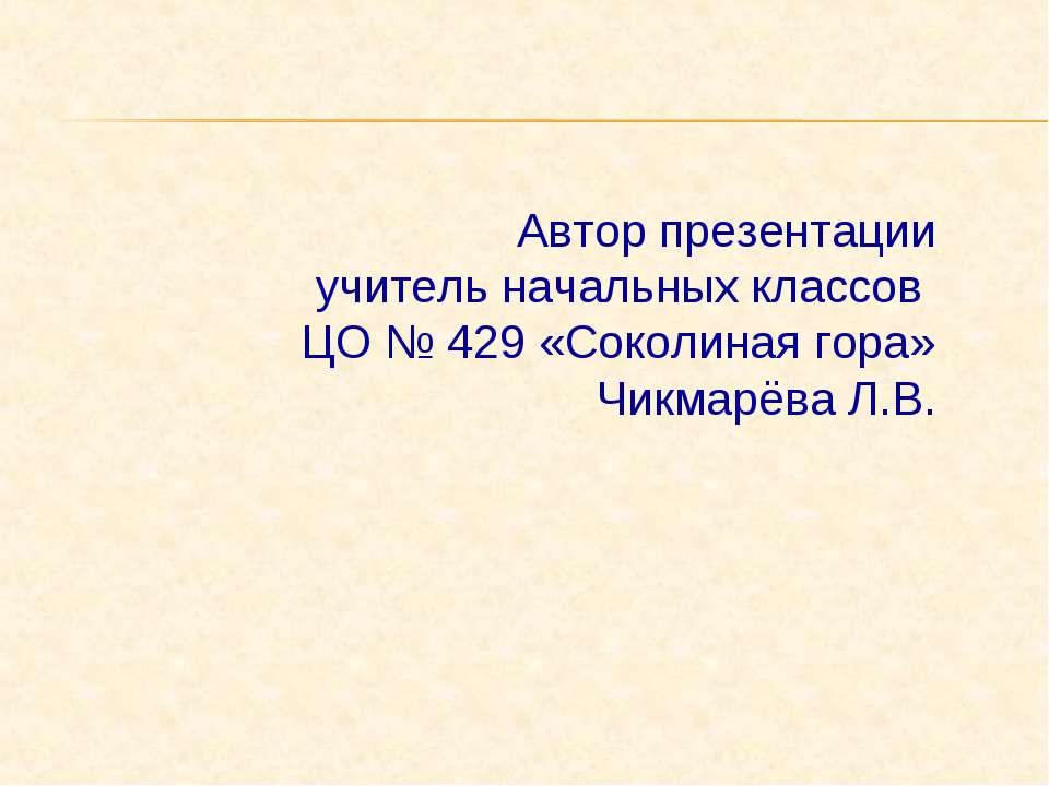 Автор презентации учитель начальных классов ЦО № 429 «Соколиная гора» Чикмарё...