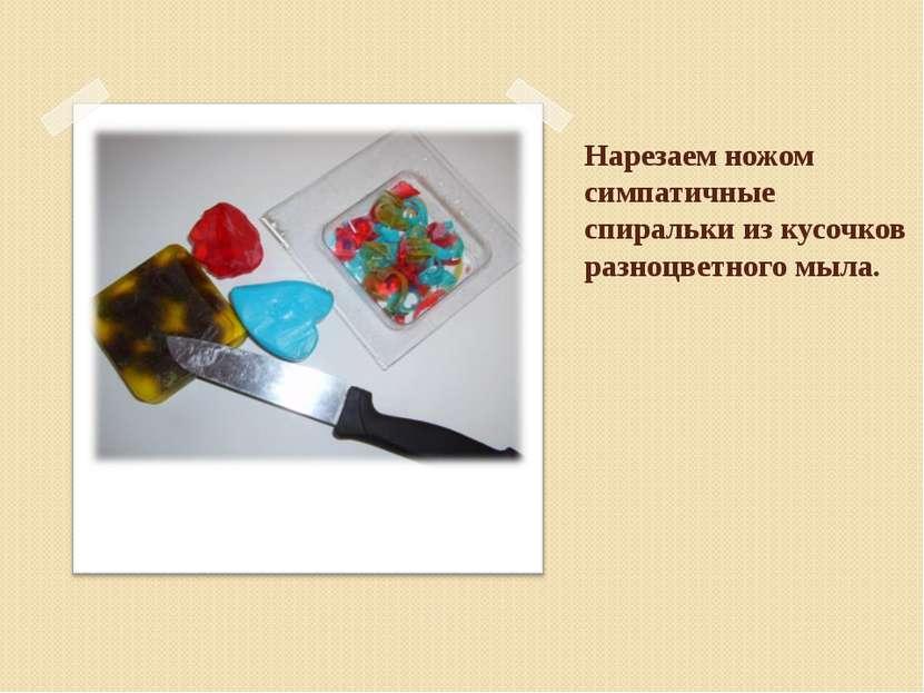 Нарезаем ножом симпатичные спиральки из кусочков разноцветного мыла.
