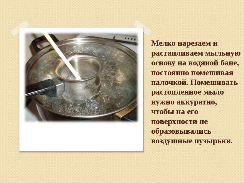 Мелко нарезаем и растапливаем мыльную основу на водяной бане, постоянно помеш...