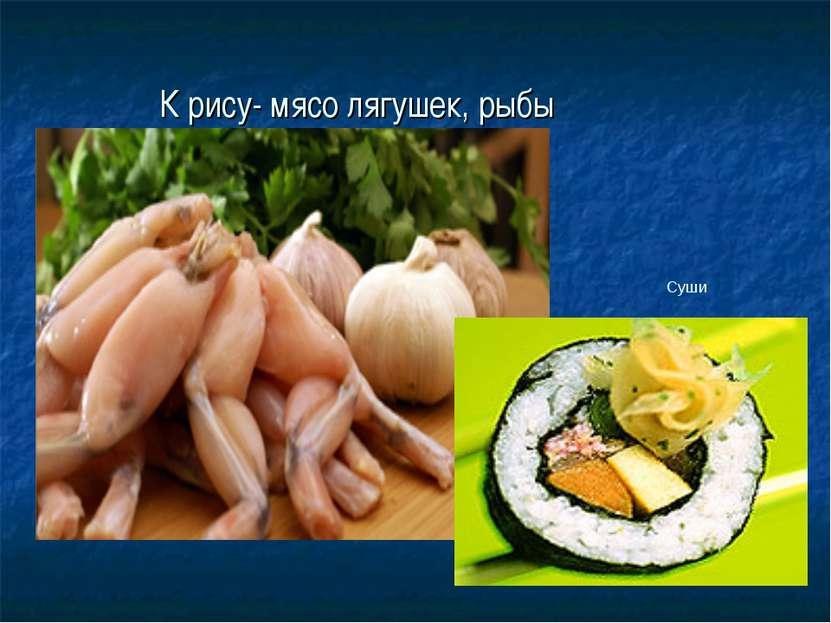 К рису- мясо лягушек, рыбы Суши
