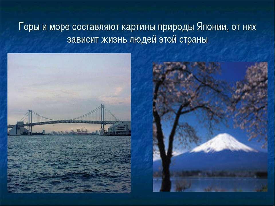 Горы и море составляют картины природы Японии, от них зависит жизнь людей это...