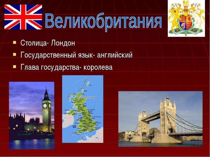 Столица- Лондон Государственный язык- английский Глава государства- королева