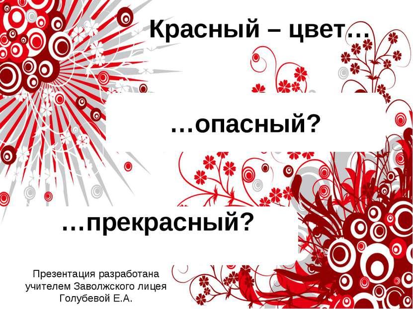 …опасный? …прекрасный? Красный – цвет… Презентация разработана учителем Завол...