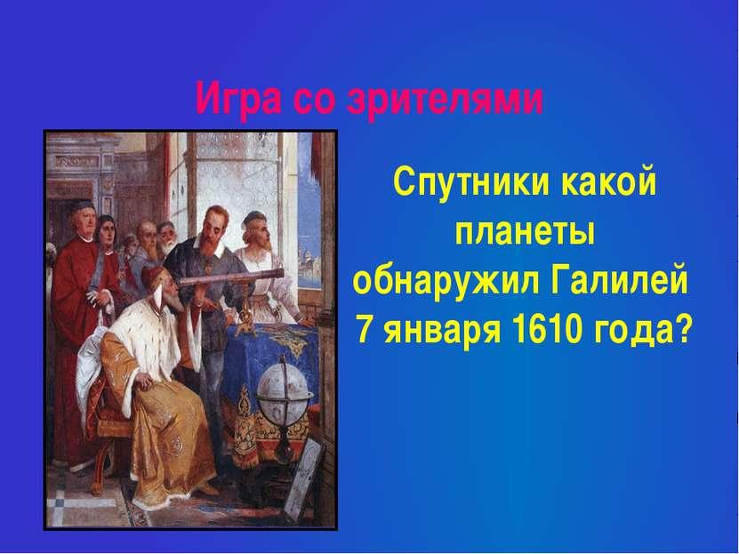 Игра со зрителями Спутники какой планеты обнаружил Галилей 7 января 1610 года?