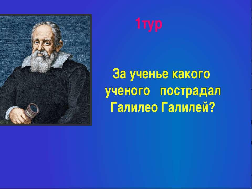1тур За ученье какого ученого пострадал Галилео Галилей?