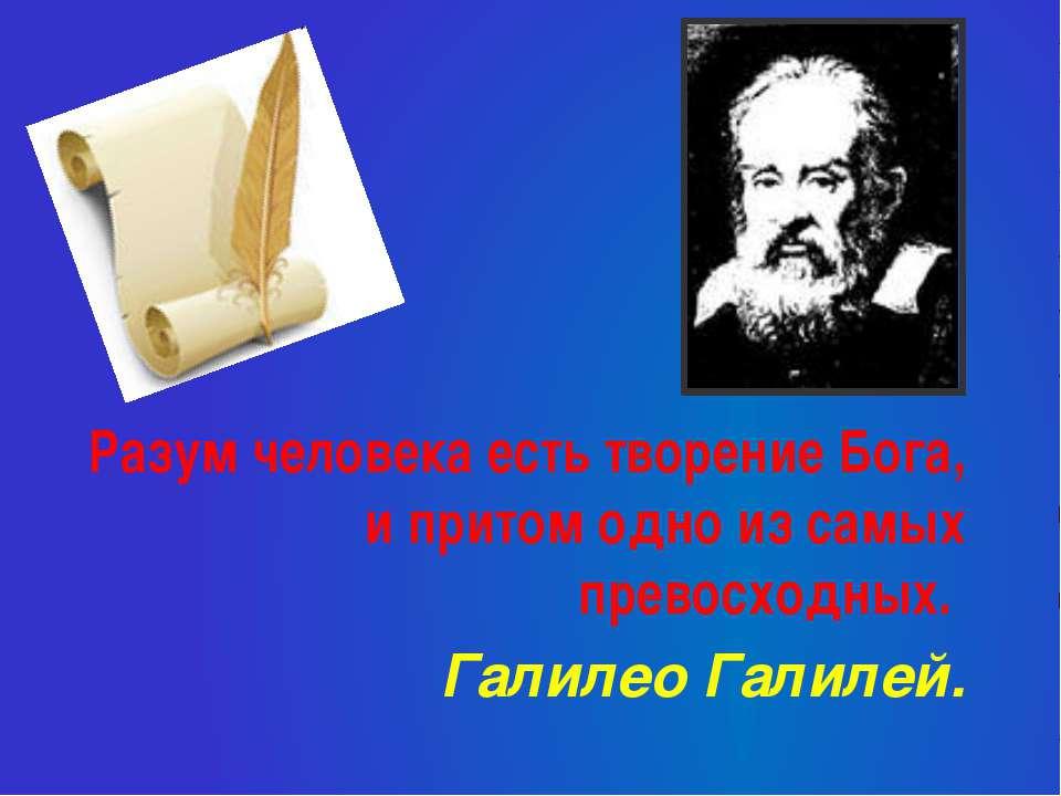 Разум человека есть творение Бога, и притом одно из самых превосходных. Галил...