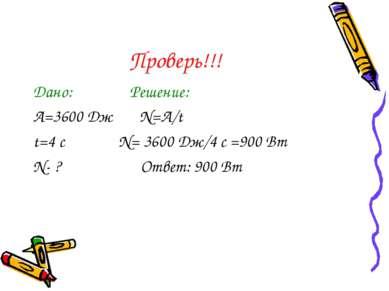 Проверь!!! Дано: Решение: A=3600 Дж N=A/t t=4 с N= 3600 Дж/4 с =900 Вт N- ? О...