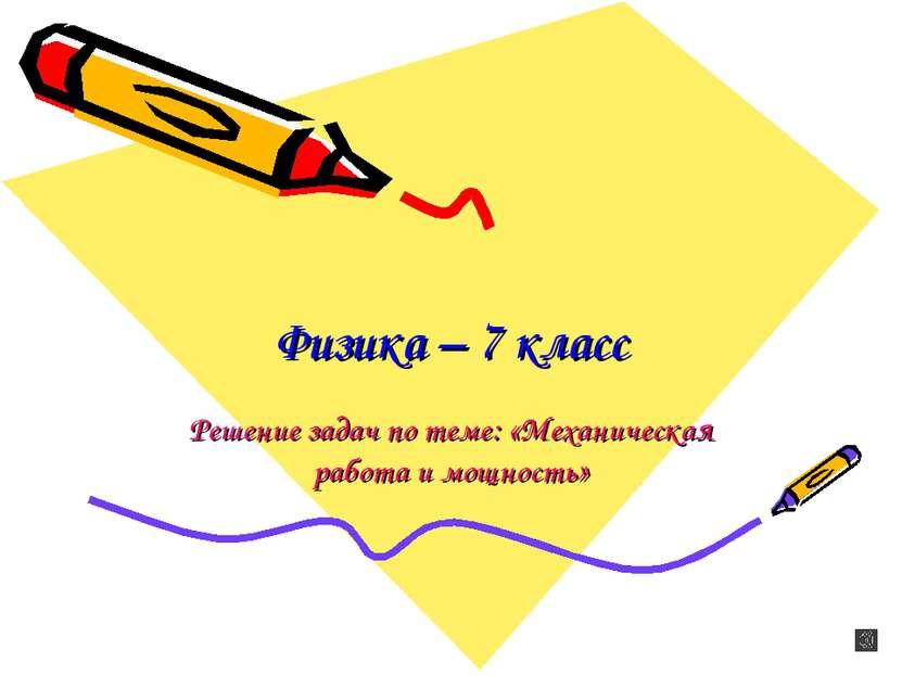 Физика – 7 класс Решение задач по теме: «Механическая работа и мощность»