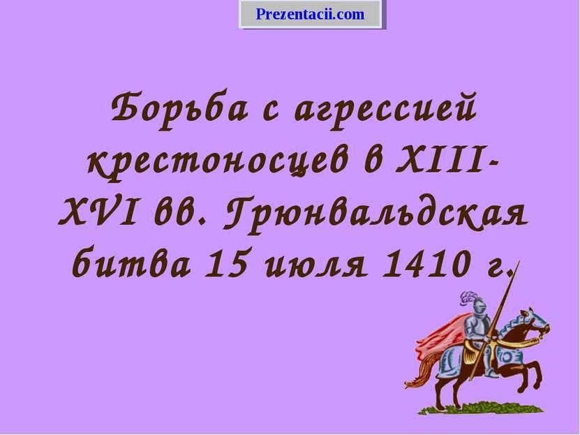 Борьба с агрессией крестоносцев в XIII-XVI вв. Грюнвальдская битва 15 июля 14...