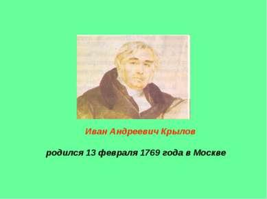 Иван Андреевич Крылов родился 13 февраля 1769 года в Москве
