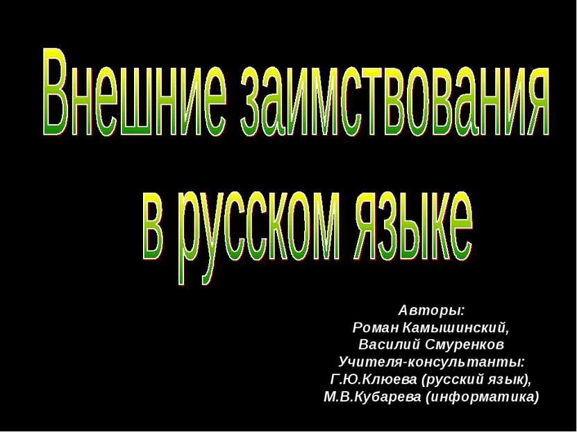Авторы: Роман Камышинский, Василий Смуренков Учителя-консультанты: Г.Ю.Клюева...