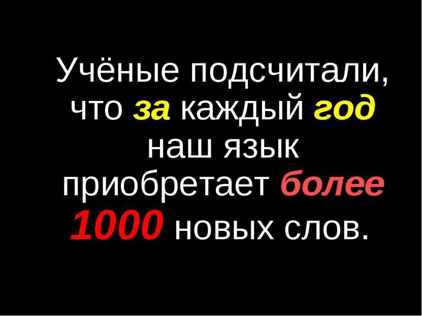 Учёные подсчитали, что за каждый год наш язык приобретает более 1000 новых слов.