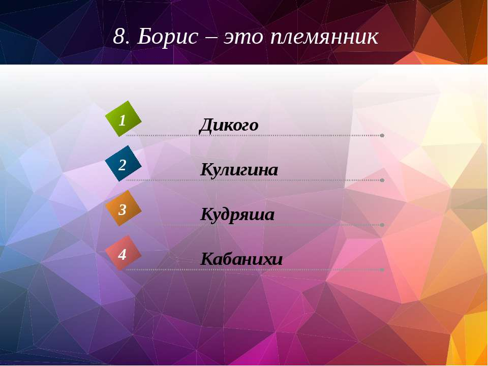 8. Борис – это племянник Кабанихи 4 Дикого 1 Кулигина 2 Кудряша 3