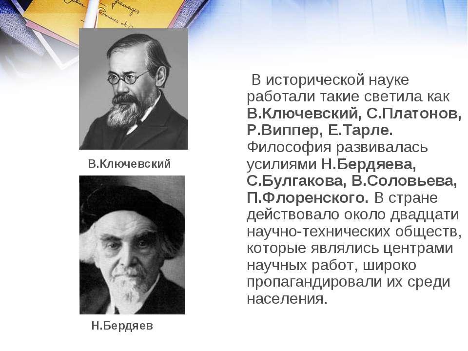 В исторической науке работали такие светила как В.Ключевский, С.Платонов, Р.В...