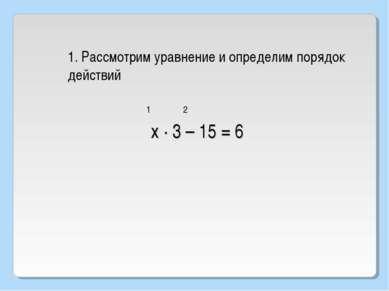 1. Рассмотрим уравнение и определим порядок действий 1 2 х · 3 – 15 = 6