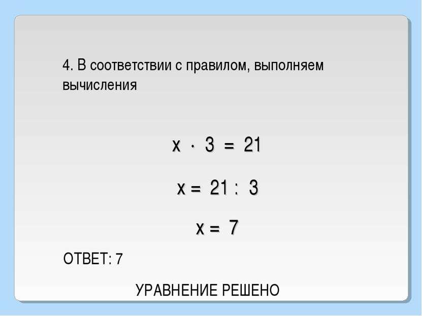 4. В соответствии с правилом, выполняем вычисления ОТВЕТ: 7 х · 3 = 21 х = 21...