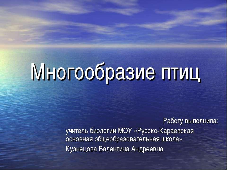 Многообразие птиц Работу выполнила: учитель биологии МОУ «Русско-Караевская о...