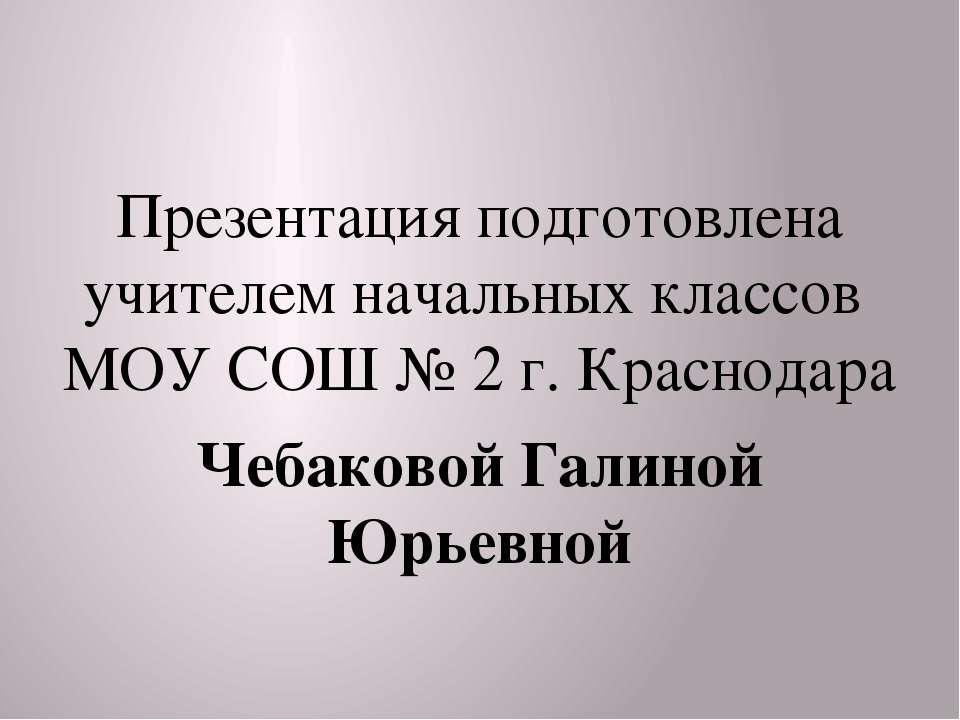 Презентация подготовлена учителем начальных классов МОУ СОШ № 2 г. Краснодара...
