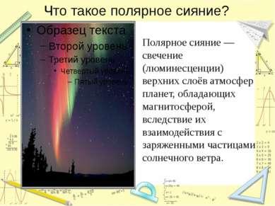Что такое полярное сияние? Полярное сияние — свечение (люминесценции) верхних...