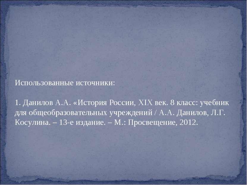Использованные источники: 1. Данилов А.А. «История России, XIX век. 8 класс: ...