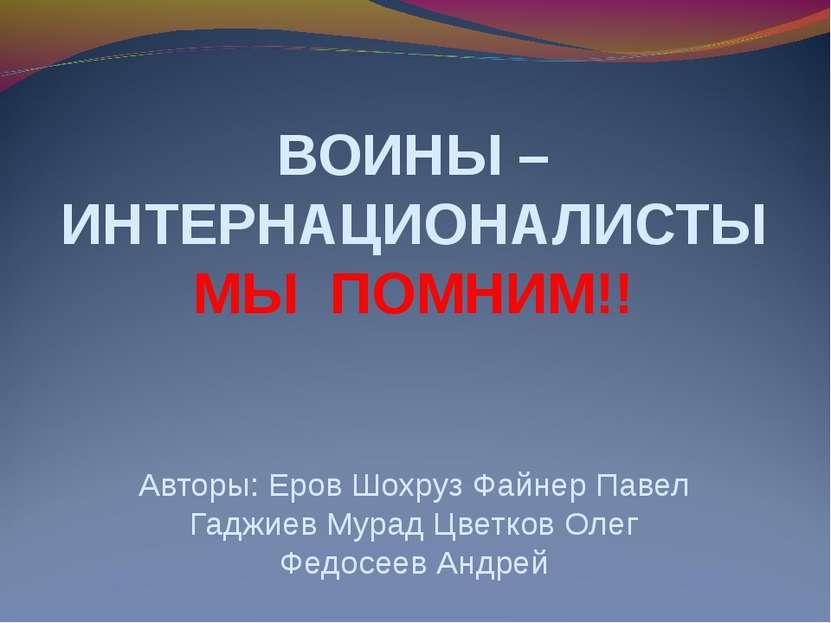 ВОИНЫ – ИНТЕРНАЦИОНАЛИСТЫ МЫ ПОМНИМ!! Авторы: Еров Шохруз Файнер Павел Гаджие...