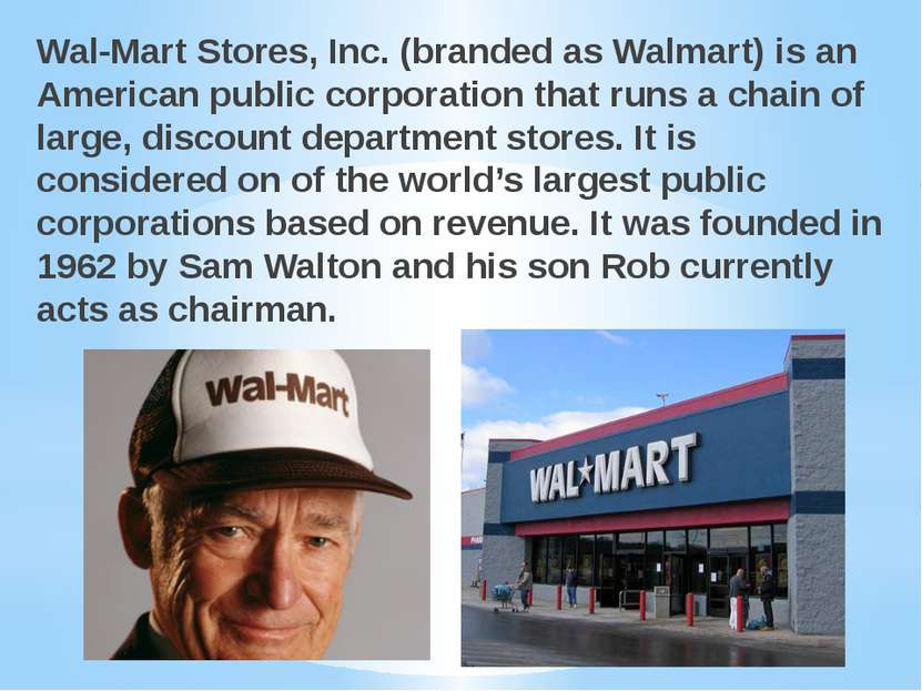 Wal-Mart Stores, Inc. (branded as Walmart) is an American public corporation ...