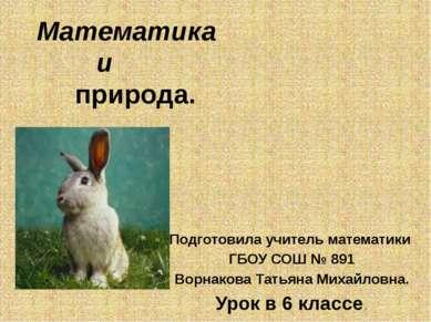 Математика и природа. Подготовила учитель математики ГБОУ СОШ № 891 Ворнакова...