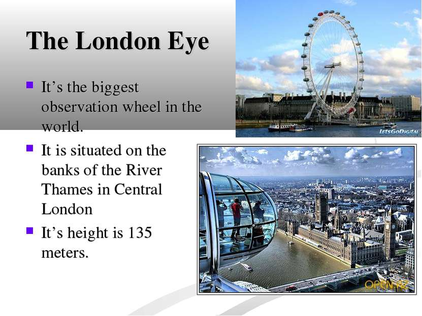 The London Eye It's the biggest observation wheel in the world. It is situate...